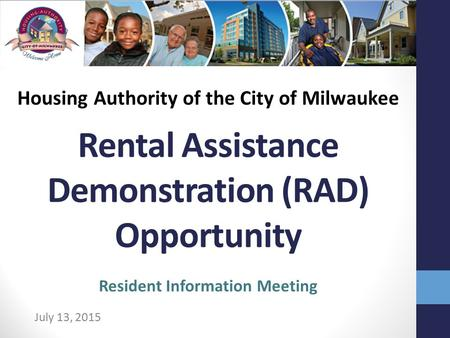 Rental Assistance Demonstration (RAD) Opportunity July 13, 2015 Resident Information Meeting Housing Authority of the City of Milwaukee.
