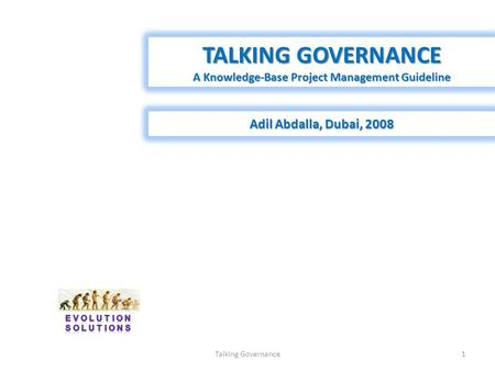 TALKING GOVERNANCE A Knowledge-Base Project Management Guideline Adil Abdalla, Dubai, 2008 1Talking Governance.