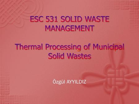 Özgül AYYILDIZ.  Thermal Processing of Solid Wastes  Combustion Systems  Pyrolysis  Gasification  Case Studies  Conclusion.