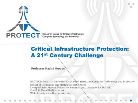 Critical Infrastructure Protection: A 21 st Century Challenge Professor Madjid Merabti PROTECT: Research Centre for Critical Infrastructure Computer Technology.