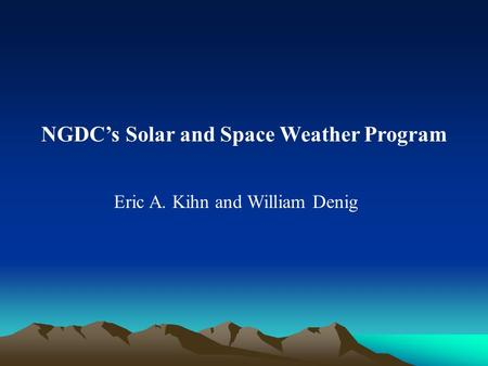 NGDC's Solar and Space Weather Program Eric A. Kihn and William Denig.