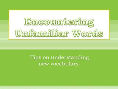Tips on understanding new vocabulary..  Sometimes when you read you have to be a word detective.  When you come to a new word in your reading the first.