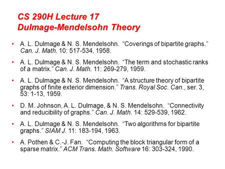 "CS 290H Lecture 17 Dulmage-Mendelsohn Theory A. L. Dulmage & N. S. Mendelsohn. ""Coverings of bipartite graphs."" Can. J. Math. 10: 517-534, 1958. A. L."