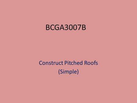 BCGA3007B Construct Pitched Roofs (Simple). Types of Roofs we will Cover Coupled Roofs Gable Roofs.