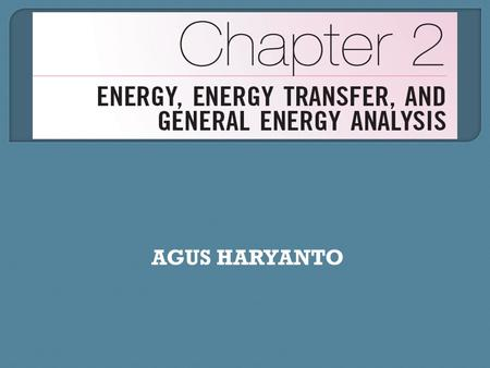 AGUS HARYANTO.  Introduce concept of energy and its various forms.  Discuss the nature of internal energy.  Define concept of heat and terminology.