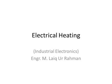 Electrical Heating (Industrial Electronics) Engr. M. Laiq Ur Rahman.