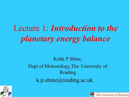 Lecture 1: Introduction to the planetary energy balance Keith P Shine, Dept of Meteorology,The University of Reading