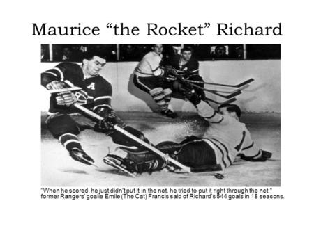 "Maurice ""the Rocket"" Richard When he scored, he just didn't put it in the net, he tried to put it right through the net, former Rangers' goalie Emile."