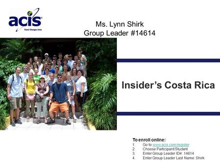 Ms. Lynn Shirk Group Leader #14614 Insider's Costa Rica To enroll online: 1. Go to www.acis.com/registerwww.acis.com/register 2. Choose Participant/Student.