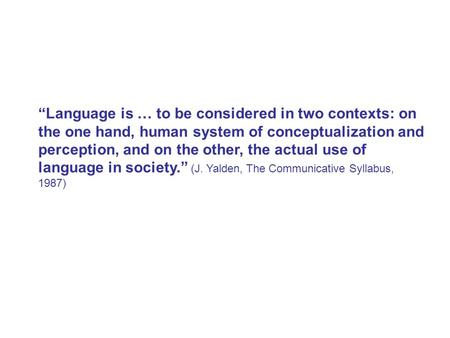 """Language is … to be considered in two contexts: on the one hand, human system of conceptualization and perception, and on the other, the actual use of."