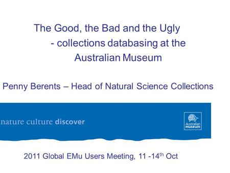 The Good, the Bad and the Ugly - collections databasing at the Australian Museum Dr Penny Berents – Head of Natural Science Collections 2011 Global EMu.