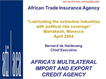"ATI-ACA African Trade Insurance Agency ""Lubricating the extractive industries with political risk coverage"" Marrakech, Morocco April 2004 Bernard de Haldevang."