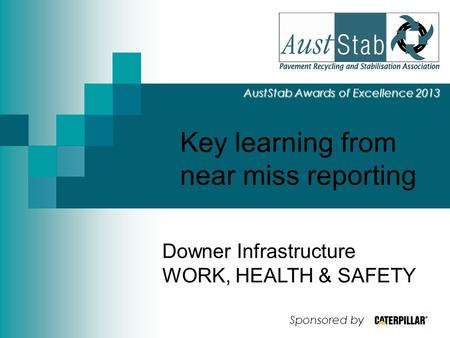 Key learning from near miss reporting AustStab Awards of Excellence 2013 Downer Infrastructure WORK, HEALTH & SAFETY Sponsored by.