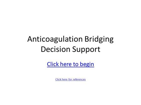 Anticoagulation Bridging Decision Support Click here to begin Click here for references.