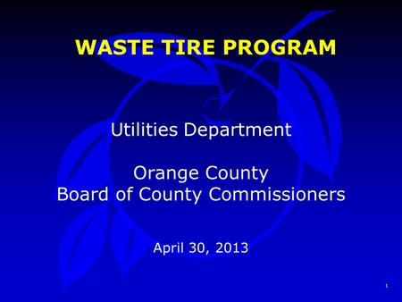 1 WASTE TIRE PROGRAM Utilities Department Orange County Board of County Commissioners April 30, 2013.