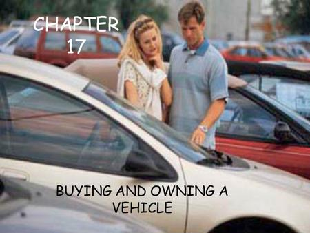 CHAPTER 17 BUYING AND OWNING A VEHICLE. CHAPTER 17 BUYING AND OWNING A VEHICLE 17.1 BUYING A VEHICLE 17.2 PREVENTIVE MAINTENANCE 17.3 FUEL EFFICIENCY,