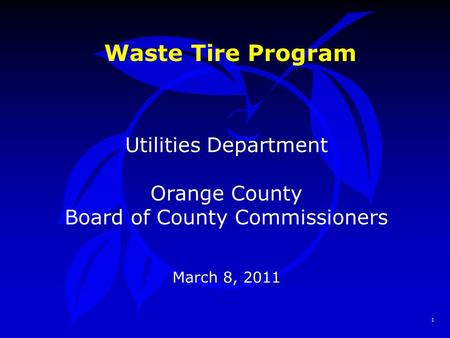 1 Waste Tire Program Utilities Department Orange County Board of County Commissioners March 8, 2011.