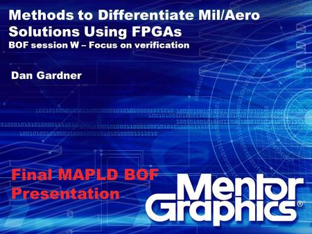 Methods to Differentiate Mil/Aero Solutions Using FPGAs BOF session W – Focus on verification Dan Gardner Final MAPLD BOF Presentation.