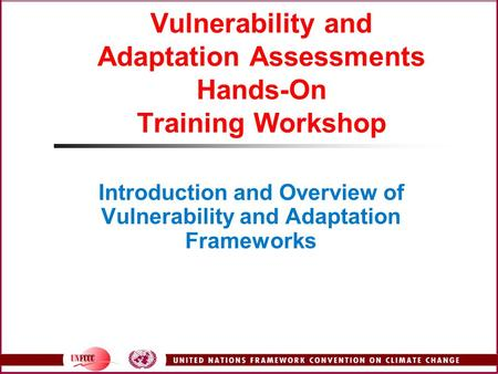 Vulnerability and Adaptation Assessments Hands-On Training Workshop Introduction and Overview of Vulnerability and Adaptation Frameworks.