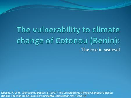 The rise in sealevel Dossou, K. M. R., Gléhouenou-Dossou, B. (2007): The Vulnerability to Climate Change of Cotonou (Benin): The Rise in Sea Level. Environment.