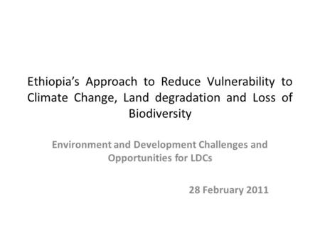 Ethiopia's Approach to Reduce Vulnerability to Climate Change, Land degradation and Loss of Biodiversity Environment and Development Challenges and Opportunities.