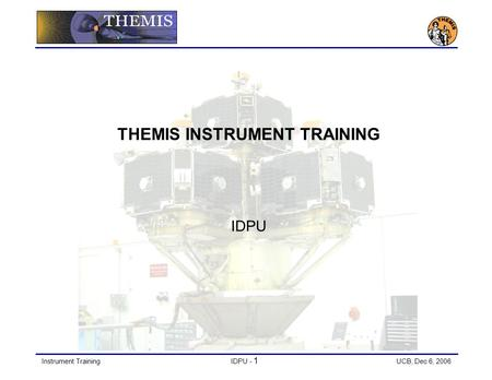 Instrument TrainingIDPU - 1 UCB, Dec 6, 2006 THEMIS INSTRUMENT TRAINING IDPU.