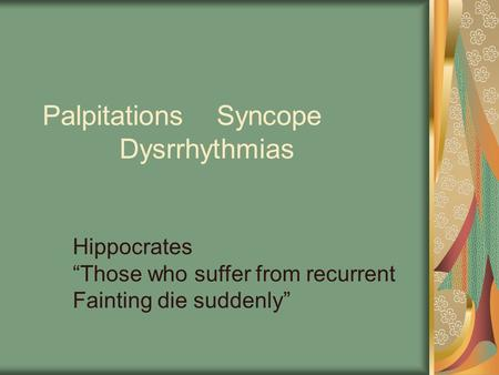 "Palpitations Syncope Dysrrhythmias Hippocrates ""Those who suffer from recurrent Fainting die suddenly"""