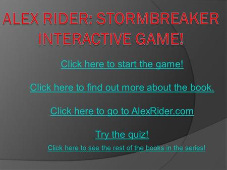 Click here to start the game! Click here to find out more about the book. Click here to go to AlexRider.com Try the quiz! Click here to see the rest of.