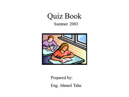 Quiz Book Summer 2003 Prepared by: Eng. Ahmed Taha.