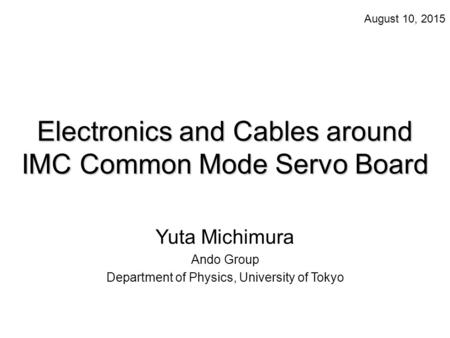 Electronics and Cables around IMC Common Mode Servo Board Yuta Michimura Ando Group Department of Physics, University of Tokyo August 10, 2015.