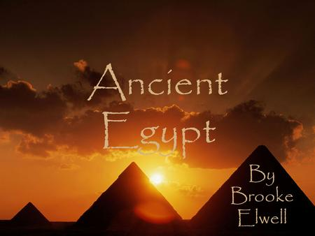 By Brooke Elwell Ancient Egypt. What was ancient Egypt?