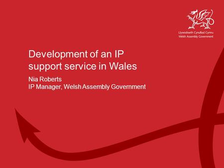 Working Together for Wales Welsh Assembly Government Development of an IP support service in Wales Nia Roberts IP Manager, Welsh Assembly Government.