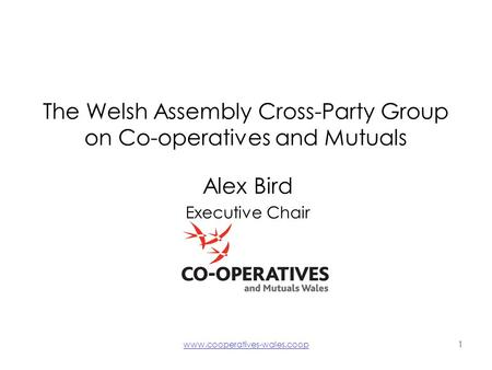 Www.cooperatives-wales.coop1 The Welsh Assembly Cross-Party Group on Co-operatives and Mutuals Alex Bird Executive Chair.
