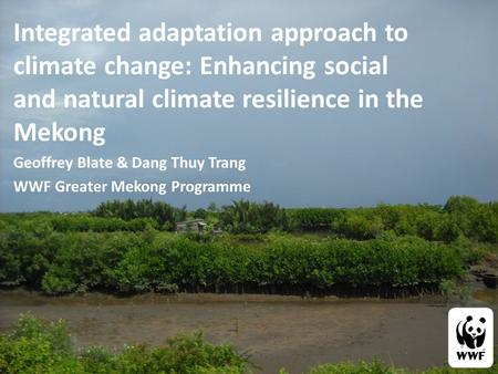 Integrated adaptation approach to climate change: Enhancing social and natural climate resilience in the Mekong Geoffrey Blate & Dang Thuy Trang WWF Greater.