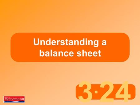 3. 24 Understanding a balance sheet. 3.24 Aims and Objectives Part 2 Basic principles of a balance sheet  Most businesses borrow money to help them to.