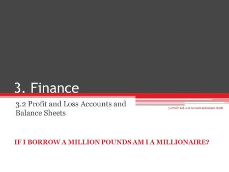 3. Finance 3.2 Profit and Loss Accounts and Balance Sheets IF I BORROW A MILLION POUNDS AM I A MILLIONAIRE?