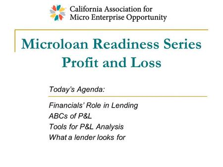 Microloan Readiness Series Profit and Loss Today's Agenda: Financials' Role in Lending ABCs of P&L Tools for P&L Analysis What a lender looks for.