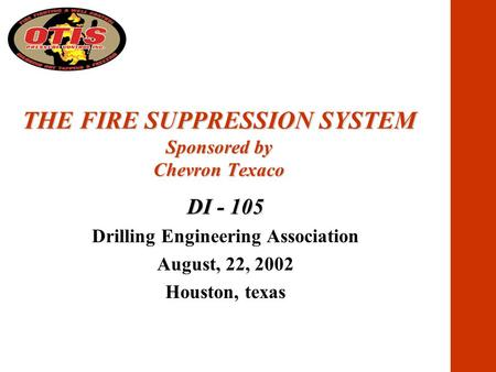 THE FIRE SUPPRESSION SYSTEM Sponsored by Chevron Texaco DI - 105 Drilling <strong>Engineering</strong> Association August, 22, 2002 Houston, texas.