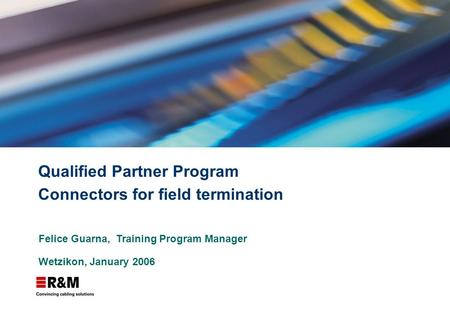 Qualified Partner Program Connectors for field termination Felice Guarna, Training Program Manager Wetzikon, January 2006.