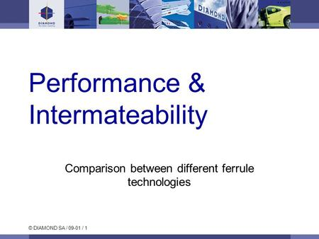 © DIAMOND SA / 09-01 / 1 Performance & Intermateability Comparison between different ferrule technologies.