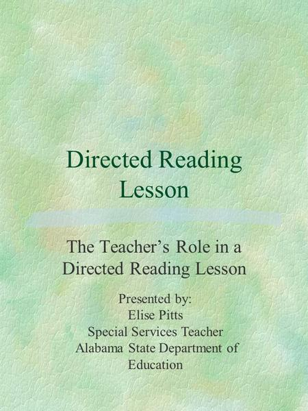 Directed Reading Lesson The Teacher's Role in a Directed Reading Lesson Presented by: Elise Pitts Special Services Teacher Alabama State Department of.