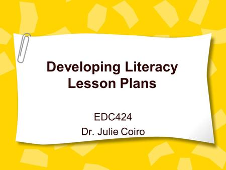 Developing Literacy Lesson Plans EDC424 Dr. Julie Coiro.