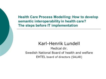 Health Care Process Modelling: How to develop semantic interoperability in health care? The steps before IT implementation Karl-Henrik Lundell Medical.