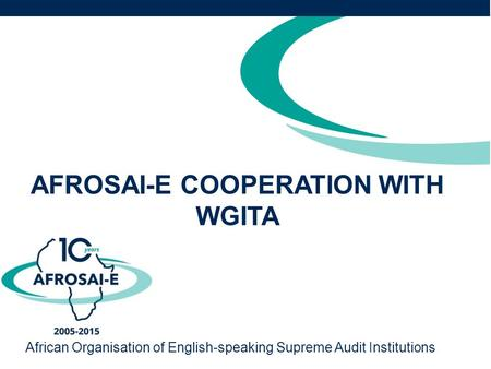AFROSAI-E COOPERATION WITH WGITA African Organisation of English-speaking Supreme Audit Institutions.