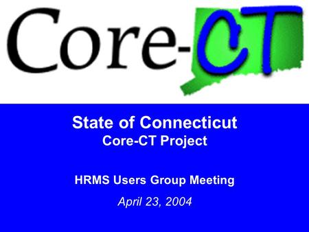 1 State of Connecticut Core-CT Project HRMS Users Group Meeting April 23, 2004.