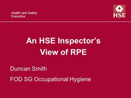 Health and Safety Executive An HSE Inspector's View of RPE Duncan Smith FOD SG Occupational Hygiene.