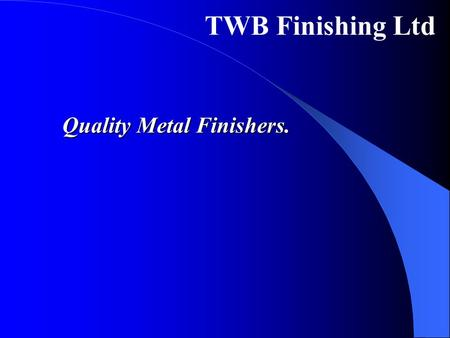 TWB Finishing Ltd Quality Metal Finishers.. Mission We aim to become the preferred Surface Finishing Partner to the automotive, industrial and high technology.