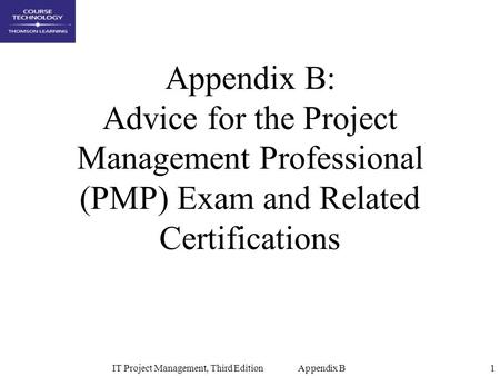 IT Project Management, Third Edition Appendix B1 Appendix B: Advice for the Project Management Professional (PMP) Exam and Related Certifications.