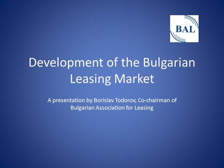 Development of the Bulgarian Leasing Market A presentation by Borislav Todorov, Co-chairman of Bulgarian Association for Leasing.