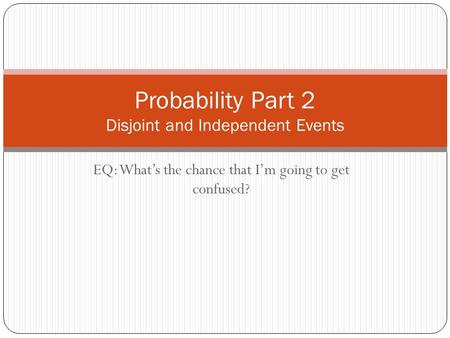 EQ: What's the chance that I'm going to get confused? Probability Part 2 Disjoint and Independent Events.
